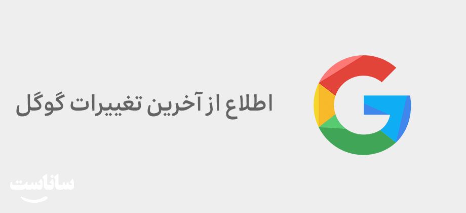 اطلاع از آخرین تغییرات گوگل   ساناست